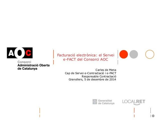 Facturació electrònica: el Servei  e-FACT del Consorci AOC  Carles de Mena  Cap de Servei e-Contractació i e-FACT  Respons...