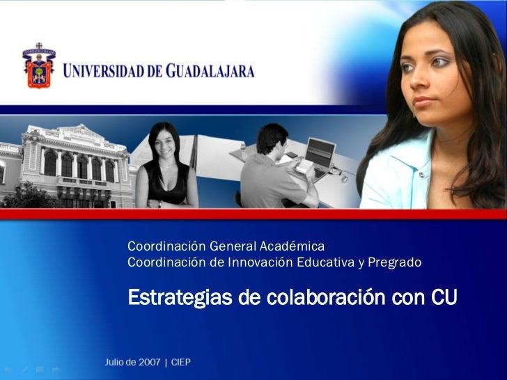 Coordinación General Académica Coordinación de Innovación Educativa y Pregrado Estrategias de colaboración con CU