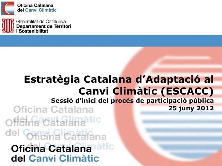 Estratègia Catalana d'Adaptació al          Canvi Climàtic (ESCACC)    Sessió d'inici del procés de participació pública  ...