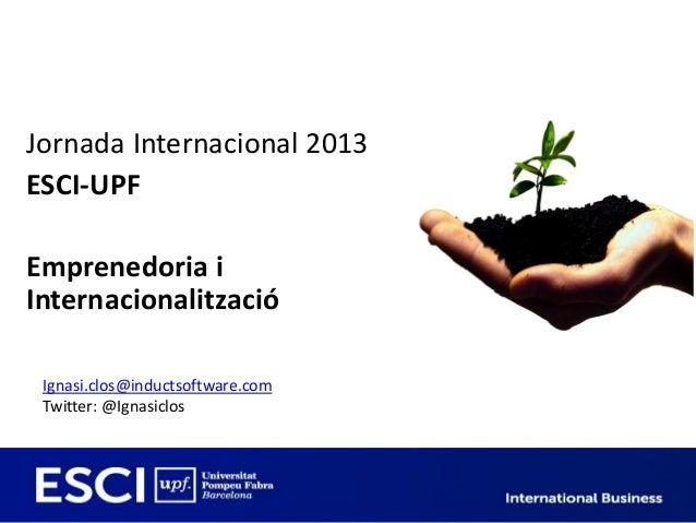 Jornada Internacional 2013ESCI-UPFEmprenedoria iInternacionalització Ignasi.clos@inductsoftware.com Twitter: @Ignasiclos