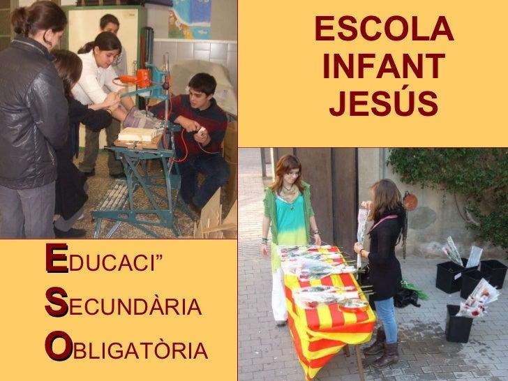 <ul><li>E DUCACIÓ </li></ul><ul><li>S ECUNDÀRIA </li></ul><ul><li>O BLIGATÒRIA </li></ul>ESCOLA  INFANT  JESÚS