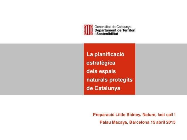 La planificació estratègica dels espais naturals protegits de Catalunya Preparació Little Sidney. Nature, last call ! Pala...