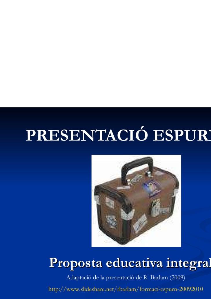 PRESENTACIÓ ESPURN@ Proposta educativa integral Adaptació de la presentació de R. Barlam (2009) http://www.slideshare.net/...