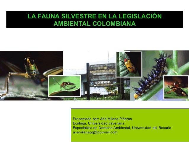 LA FAUNA SILVESTRE EN LA LEGISLACIÓN       AMBIENTAL COLOMBIANA            Presentado por: Ana Milena Piñeros            E...