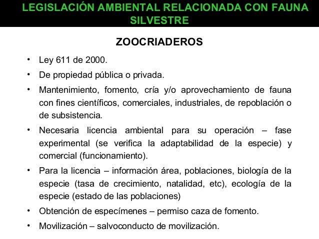 LEGISLACIÓN AMBIENTAL RELACIONADA CON FAUNA SILVESTRE ZOOCRIADEROS • Ley 611 de 2000. • De propiedad pública o privada. • ...