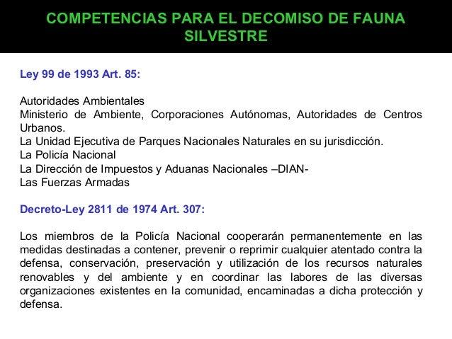 COMPETENCIAS PARA EL DECOMISO DE FAUNA SILVESTRE Ley 99 de 1993 Art. 85: Autoridades Ambientales Ministerio de Ambiente, C...