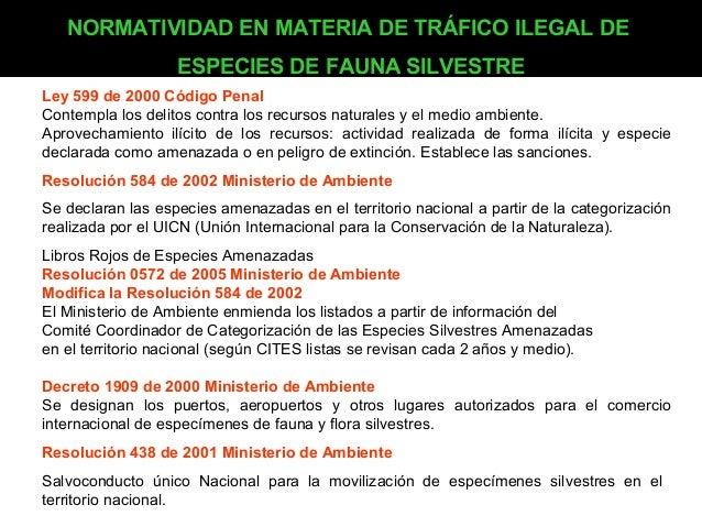 NORMATIVIDAD EN MATERIA DE TRÁFICO ILEGAL DE ESPECIES DE FAUNA SILVESTRE Ley 599 de 2000 Código Penal Contempla los delito...