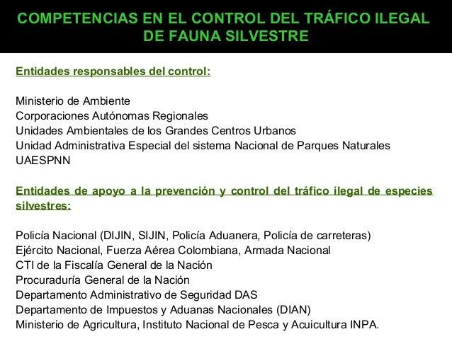 COMPETENCIAS EN EL CONTROL DEL TRÁFICO ILEGAL DE FAUNA SILVESTRE Entidades responsables del control: Ministerio de Ambient...