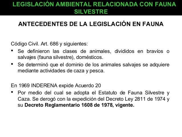 LEGISLACIÓN AMBIENTAL RELACIONADA CON FAUNA SILVESTRE ANTECEDENTES DE LA LEGISLACIÓN EN FAUNA Código Civil. Art. 686 y sig...