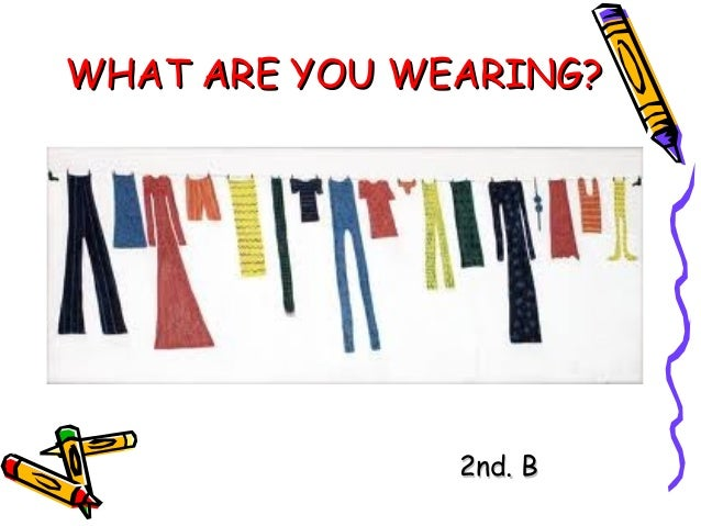 WHAT ARE YOU WEARING?               2nd. B