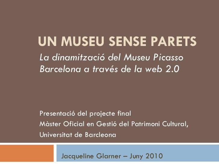 UN MUSEU SENSE PARETSLa dinamització del Museu PicassoBarcelona a través de la web 2.0Presentació del projecte finalMàster...