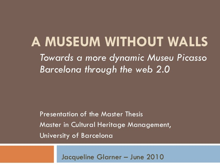 A MUSEUM WITHOUT WALLS Towards a more dynamic Museu Picasso Barcelona through the web 2.0 Presentation of the Master Thesi...