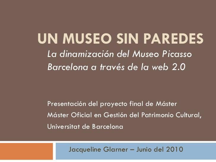 UN MUSEO SIN PAREDES La dinamización del Museo Picasso Barcelona a través de la web 2.0 Presentación del proyecto final de...