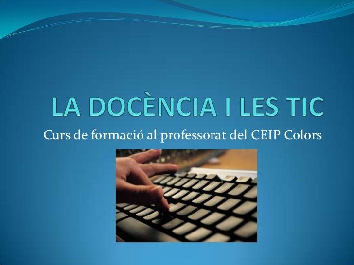 LA DOCÈNCIA I LES TIC<br />Curs de formació al professorat del CEIP Colors<br />