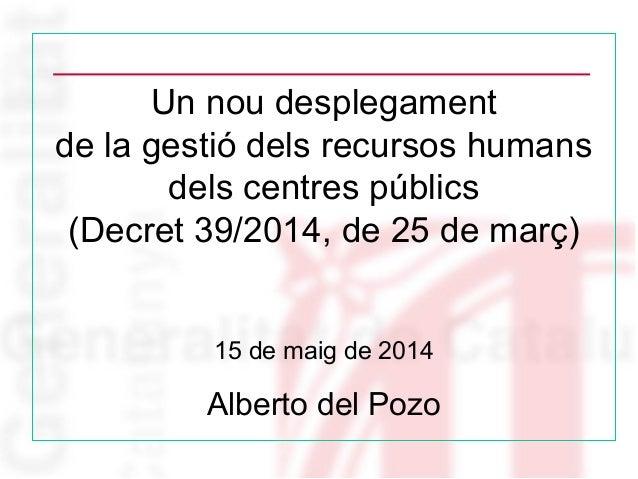 Un nou desplegament de la gestió dels recursos humans dels centres públics (Decret 39/2014, de 25 de març) 15 de maig de 2...