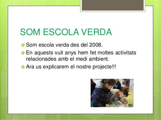 SOM ESCOLA VERDA  Som escola verda des del 2008.  En aquests vuit anys hem fet moltes activitats relacionades amb el med...