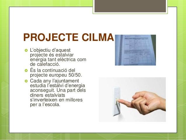 PROJECTE CILMA  L'objectiu d'aquest projecte és estalviar energia tant elèctrica com de calefacció.  És la continuació d...
