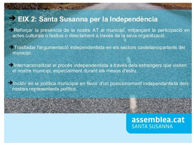 ➔ EIX 2: Santa Susanna per la Independència ➔Reforçar la presència de la nostre AT al municipi, mitjançant la participació...