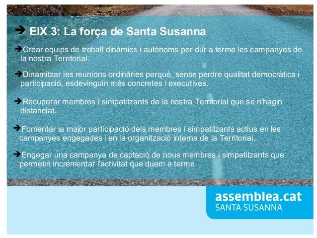 ➔ EIX 3: La força de Santa Susanna ➔Crear equips de treball dinàmics i autònoms per dur a terme les campanyes de la nostra...