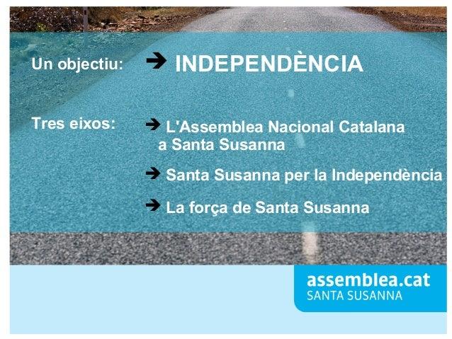 Un objectiu:  ➔ INDEPENDÈNCIA  Tres eixos:  ➔ L'Assemblea Nacional Catalana a Santa Susanna ➔ Santa Susanna per la Indepen...