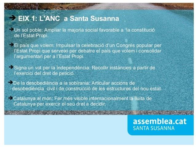 ➔ EIX 1: L'ANC a Santa Susanna ➔Un sol poble: Ampliar la majoria social favorable a la constitució de l'Estat Propi. ➔El p...