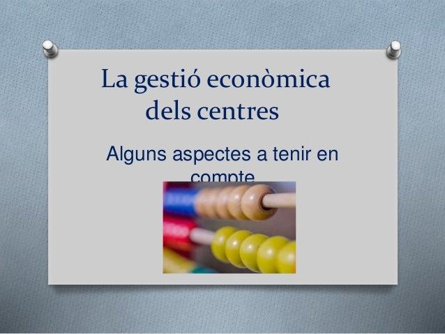 La gestió econòmica dels centres Alguns aspectes a tenir en compte