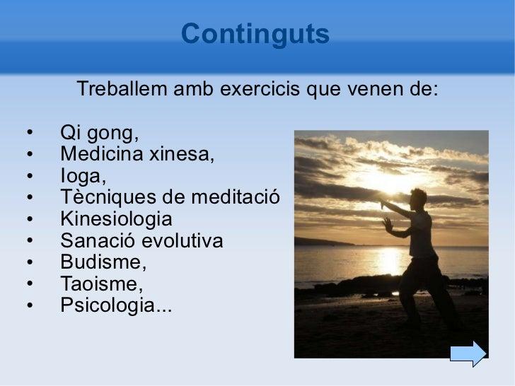Continguts <ul><li>Treballem amb exercicis que venen de: </li></ul><ul><li>Qi gong, </li></ul><ul><li>Medicina xinesa, </l...