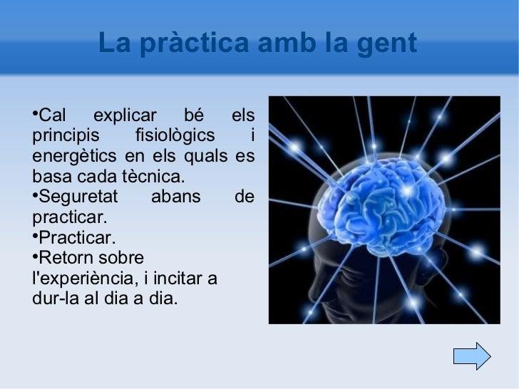 La pràctica amb la gent <ul><li>Cal explicar bé els principis fisiològics i energètics en els quals es basa cada tècnica. ...