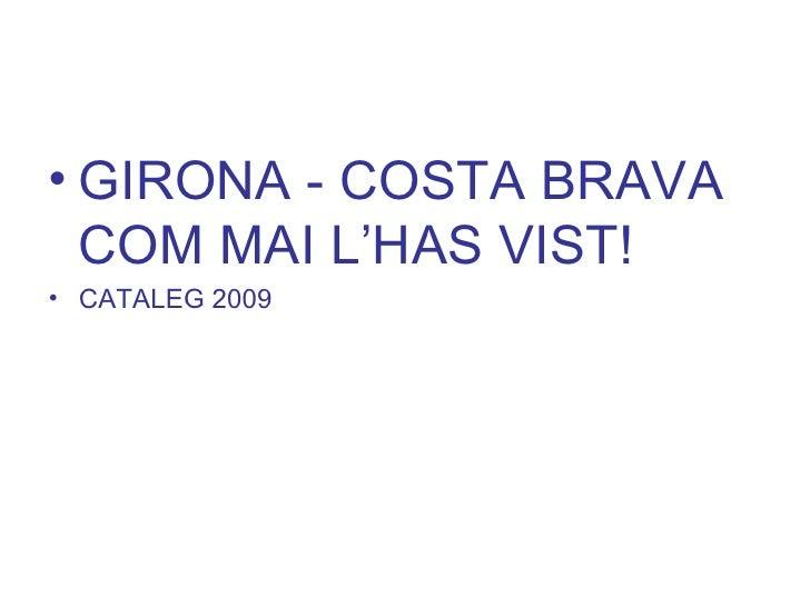 <ul><li>GIRONA - COSTA BRAVA COM MAI L'HAS VIST! </li></ul><ul><li>CATALEG 2009 </li></ul>