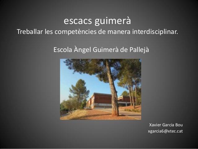 escacs guimerà Treballar les competències de manera interdisciplinar. Escola Àngel Guimerà de Pallejà Xavier Garcia Bou xg...