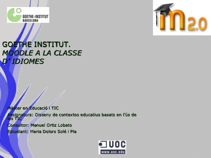 GOETHE INSTITUT.  MOODLE A LA CLASSE D' IDIOMES Màster en Educació i TIC Assignatura: Disseny de contextos educatius basat...
