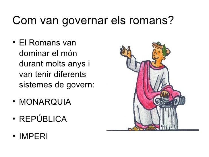 Com van governar els romans? <ul><li>El Romans van dominar el món durant molts anys i van tenir diferents sistemes de gove...