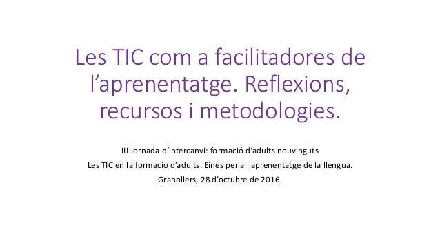 Les TIC com a facilitadores de l'aprenentatge. Reflexions, recursos i metodologies. III Jornada d'intercanvi: formació d'a...
