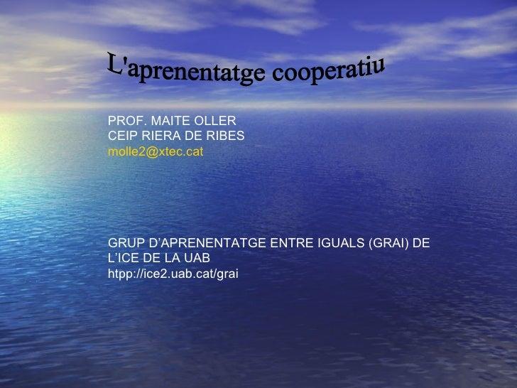 L'aprenentatge cooperatiu PROF. MAITE OLLER CEIP RIERA DE RIBES [email_address] GRUP D'APRENENTATGE ENTRE IGUALS (GRAI) DE...