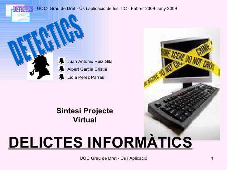 DETECTICS DELICTES INFORMÀTICS UOC- Grau de Dret - Ús i aplicació de les TIC - Febrer 2009-Juny 2009 Síntesi Projecte Virt...