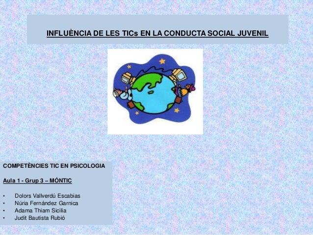 INFLUÈNCIA DE LES TICs EN LA CONDUCTA SOCIAL JUVENIL  COMPETÈNCIES TIC EN PSICOLOGIA Aula 1 - Grup 3 – MÓNTIC • • • •  Dol...