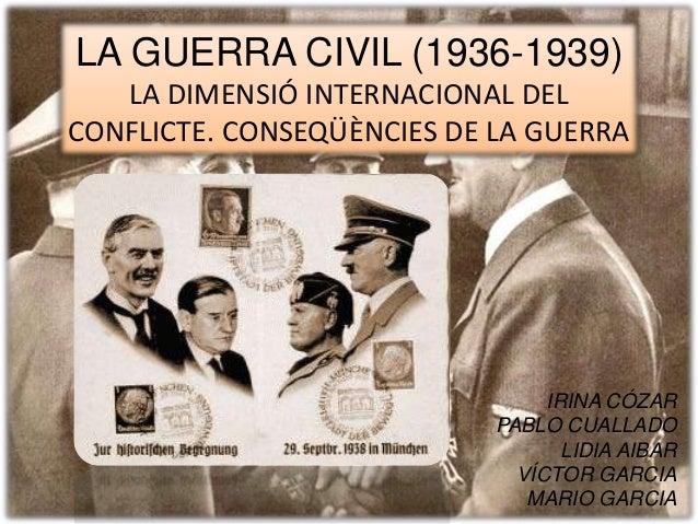 LA GUERRA CIVIL (1936-1939) LA DIMENSIÓ INTERNACIONAL DEL CONFLICTE. CONSEQÜÈNCIES DE LA GUERRA IRINA CÓZAR PABLO CUALLADO...