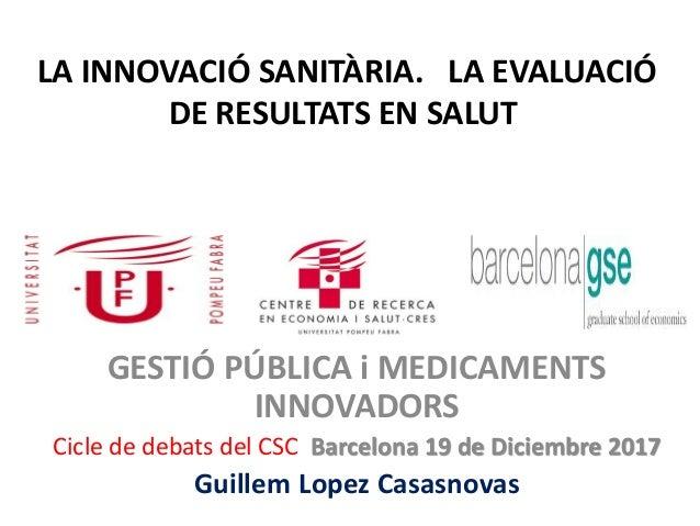 LA INNOVACIÓ SANITÀRIA. LA EVALUACIÓ DE RESULTATS EN SALUT GESTIÓ PÚBLICA i MEDICAMENTS INNOVADORS Cicle de debats del CSC...
