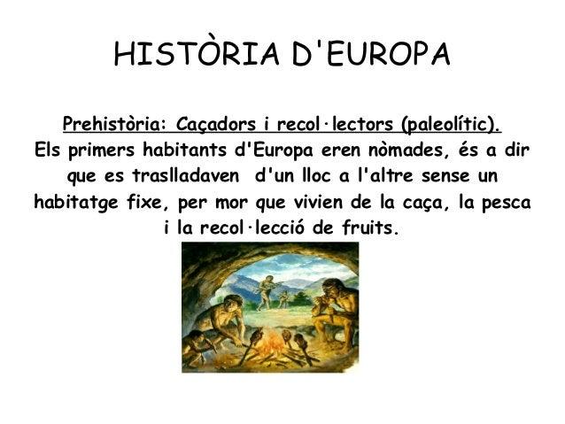 HISTÒRIA D'EUROPA Prehistòria: Caçadors i recol·lectors (paleolític). Els primers habitants d'Europa eren nòmades, és a di...