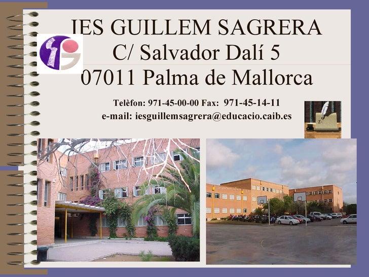 IES GUILLEM SAGRERA C/ Salvador Dalí 5 07011 Palma de Mallorca Telèfon: 971-45-00-00 Fax:   971-45-14-11 e-mail: iesguille...