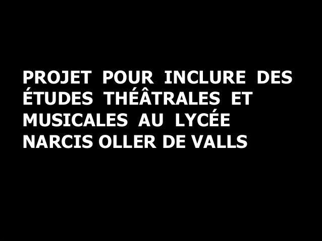 Une déclaration d'intentions PROJET POUR INCLURE DES ÉTUDES THÉÂTRALES ET MUSICALES AU LYCÉE NARCIS OLLER DE VALLS