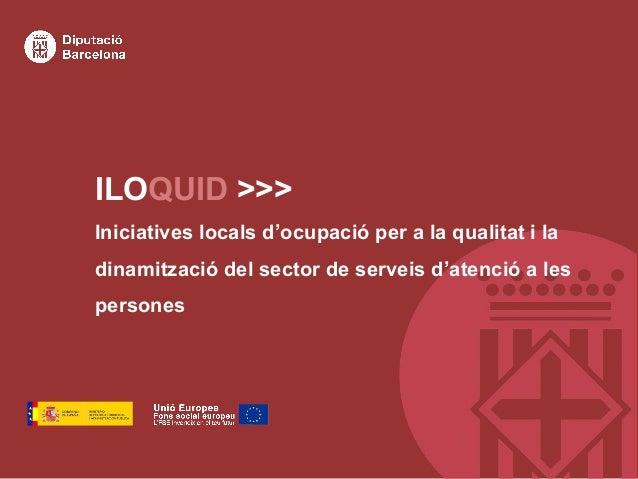 ILOQUID >>> Iniciatives locals d'ocupació per a la qualitat i la dinamització del sector de serveis d'atenció a les person...