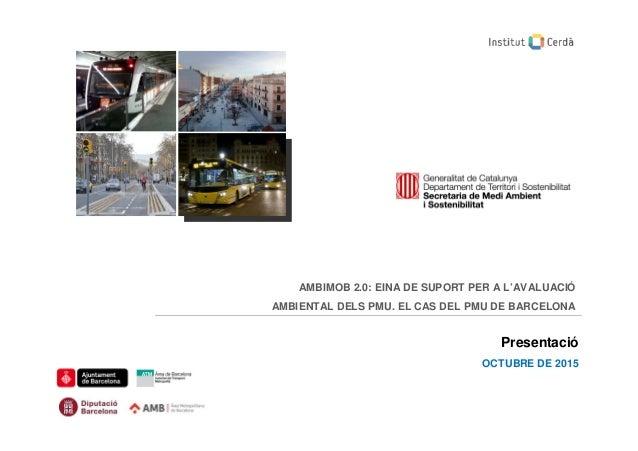 AMBIMOB 2.0: EINA DE SUPORT PER A L'AVALUACIÓ AMBIENTAL DELS PMU. EL CAS DEL PMU DE BARCELONA Presentació OCTUBRE DE 2015