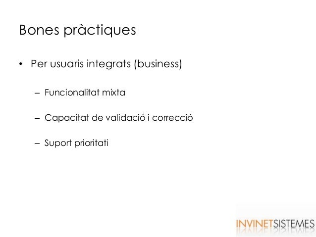 Bones pràctiques • Per usuaris integrats (business) – Funcionalitat mixta – Capacitat de validació i correcció – Suport pr...