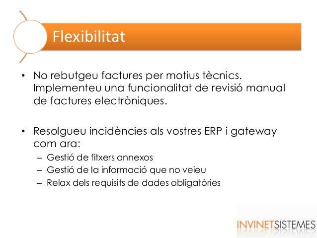 Flexibilitat • No rebutgeu factures per motius tècnics. Implementeu una funcionalitat de revisió manual de factures electr...