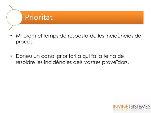 Prioritat • Millorem el temps de resposta de les incidències de procés. • Doneu un canal prioritari a qui fa la teina de r...