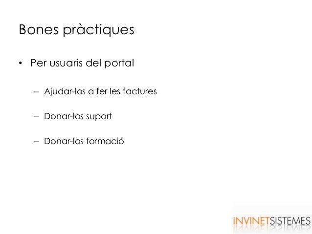 Bones pràctiques • Per usuaris del portal – Ajudar-los a fer les factures – Donar-los suport – Donar-los formació