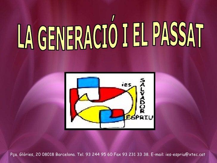 LA GENERACIÓ I EL PASSAT Pça. Glòries, 20 08018 Barcelona. Tel. 93 244 95 60 Fax 93 231 33 38. E-mail: ies-espriu@xtec.cat