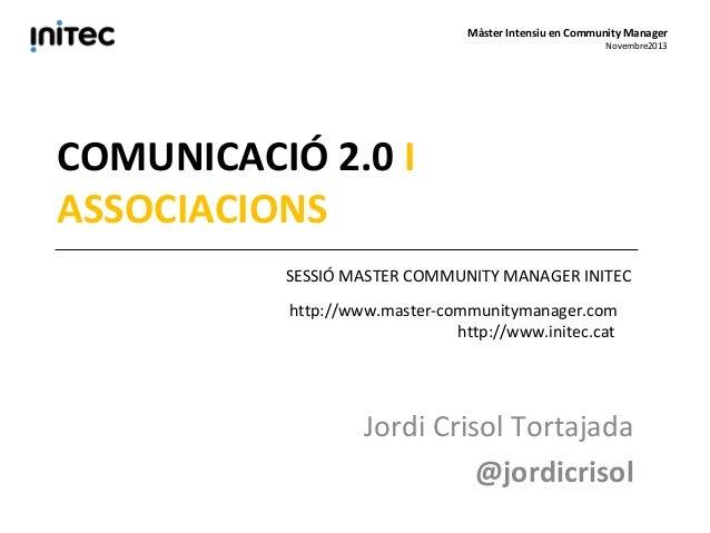 Màster Intensiu en Community Manager  Novembre2013  COMUNICACIÓ 2.0 I ASSOCIACIONS SESSIÓ MASTER COMMUNITY MANAGER INITEC ...