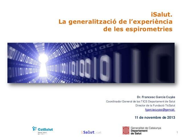 iSalut. La generalització de l'experiència de les espirometries  Dr. Francesc García Cuyàs Coordinador General de las TICS...